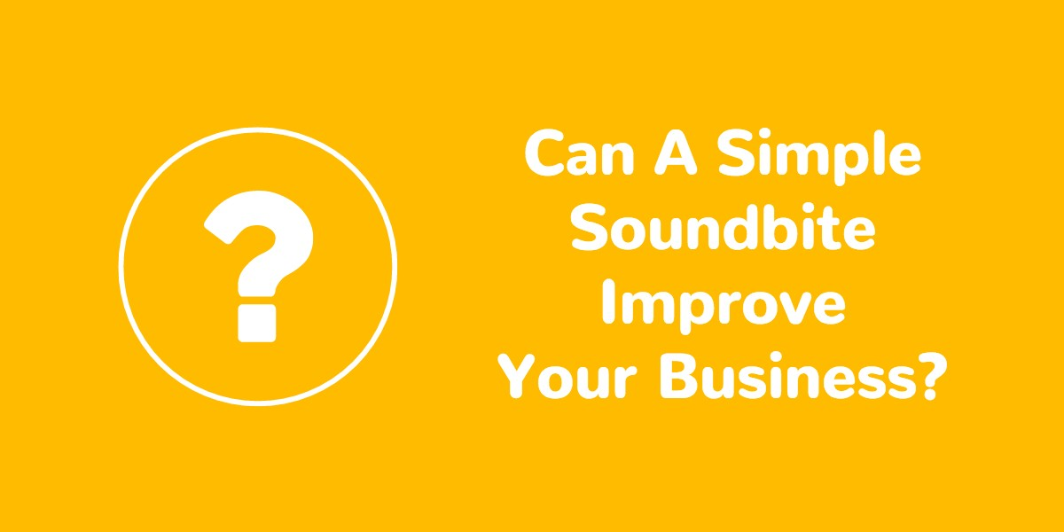 Can a simple soundbite improve your business?